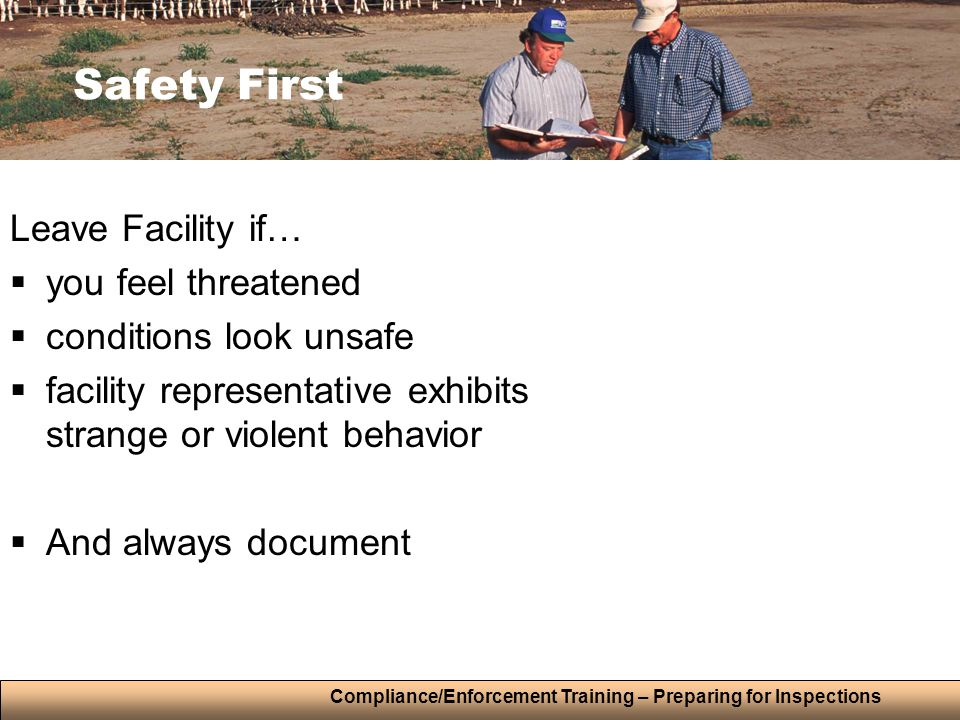 Compliance/Enforcement Training – Preparing for Inspections Safety First Leave Facility if…  you feel threatened  conditions look unsafe  facility representative exhibits strange or violent behavior  And always document