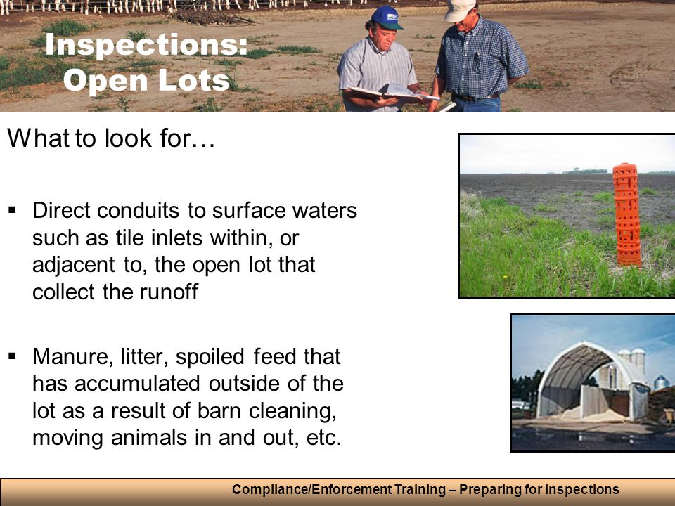 Compliance/Enforcement Training – Preparing for Inspections Inspections: Open Lots What to look for…  Direct conduits to surface waters such as tile inlets within, or adjacent to, the open lot that collect the runoff  Manure, litter, spoiled feed that has accumulated outside of the lot as a result of barn cleaning, moving animals in and out, etc.