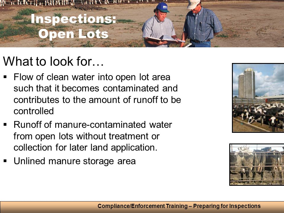 Compliance/Enforcement Training – Preparing for Inspections What to look for…  Flow of clean water into open lot area such that it becomes contaminated and contributes to the amount of runoff to be controlled  Runoff of manure-contaminated water from open lots without treatment or collection for later land application.