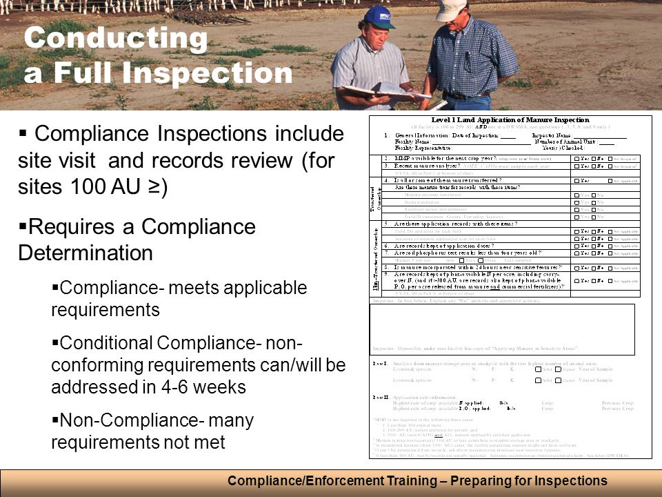 Compliance/Enforcement Training – Preparing for Inspections Conducting a Full Inspection  Compliance Inspections include site visit and records review (for sites 100 AU ≥)  Requires a Compliance Determination  Compliance- meets applicable requirements  Conditional Compliance- non- conforming requirements can/will be addressed in 4-6 weeks  Non-Compliance- many requirements not met