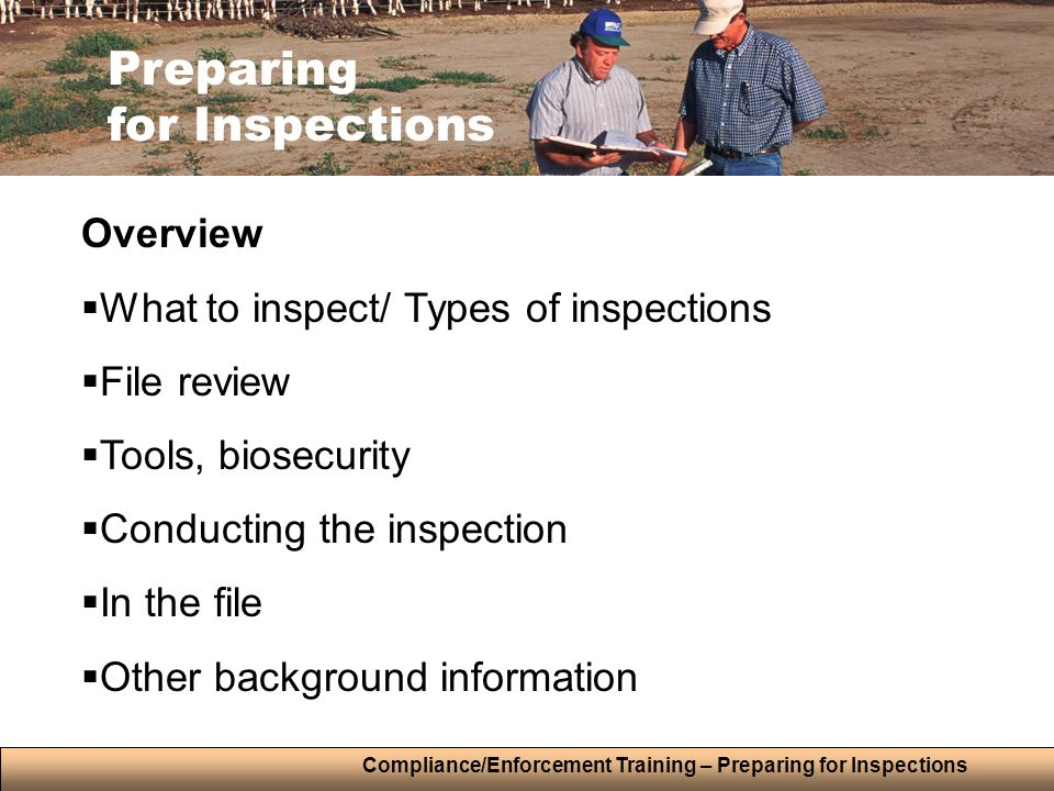 Compliance/Enforcement Training – Preparing for Inspections Preparing for Inspections Overview  What to inspect/ Types of inspections  File review  Tools, biosecurity  Conducting the inspection  In the file  Other background information