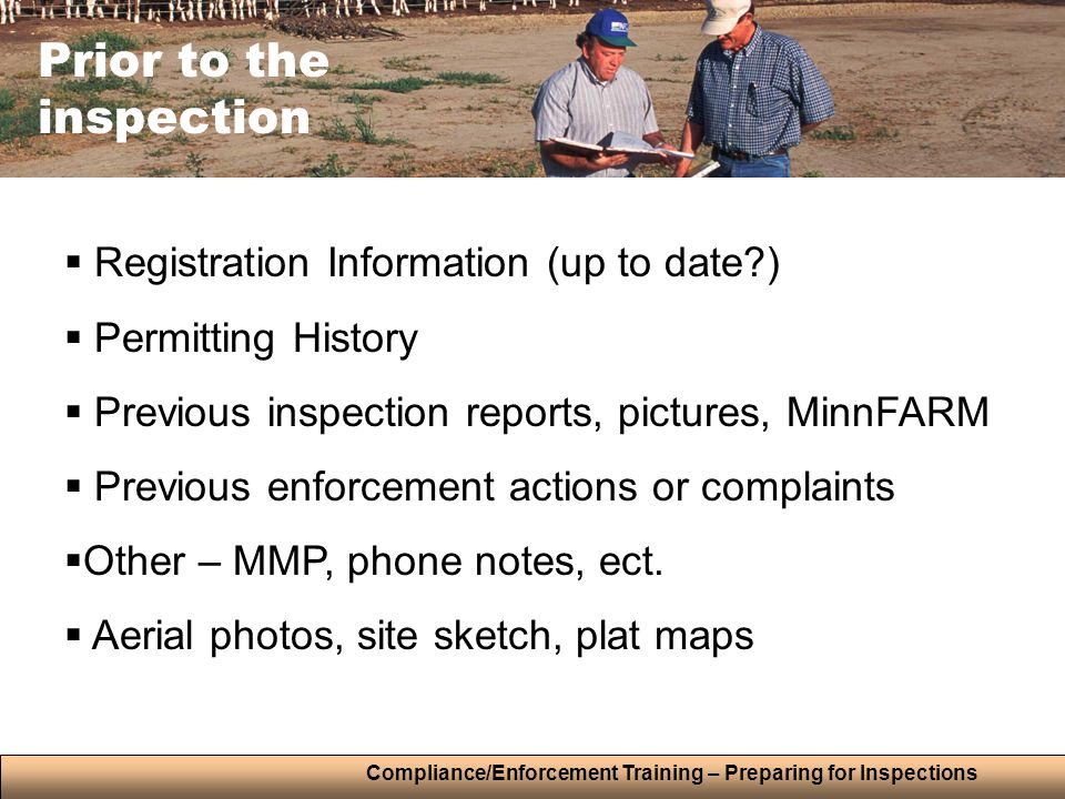 Compliance/Enforcement Training – Preparing for Inspections Prior to the inspection  Registration Information (up to date )  Permitting History  Previous inspection reports, pictures, MinnFARM  Previous enforcement actions or complaints  Other – MMP, phone notes, ect.