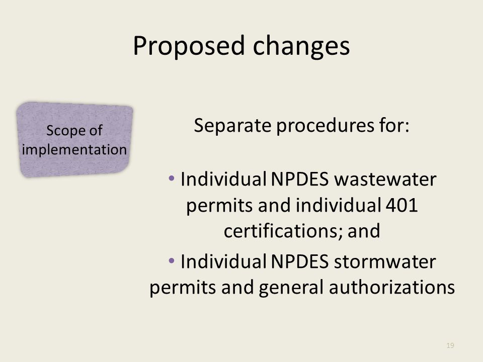 Proposed changes Separate procedures for: Individual NPDES wastewater permits and individual 401 certifications; and Individual NPDES stormwater permits and general authorizations 19