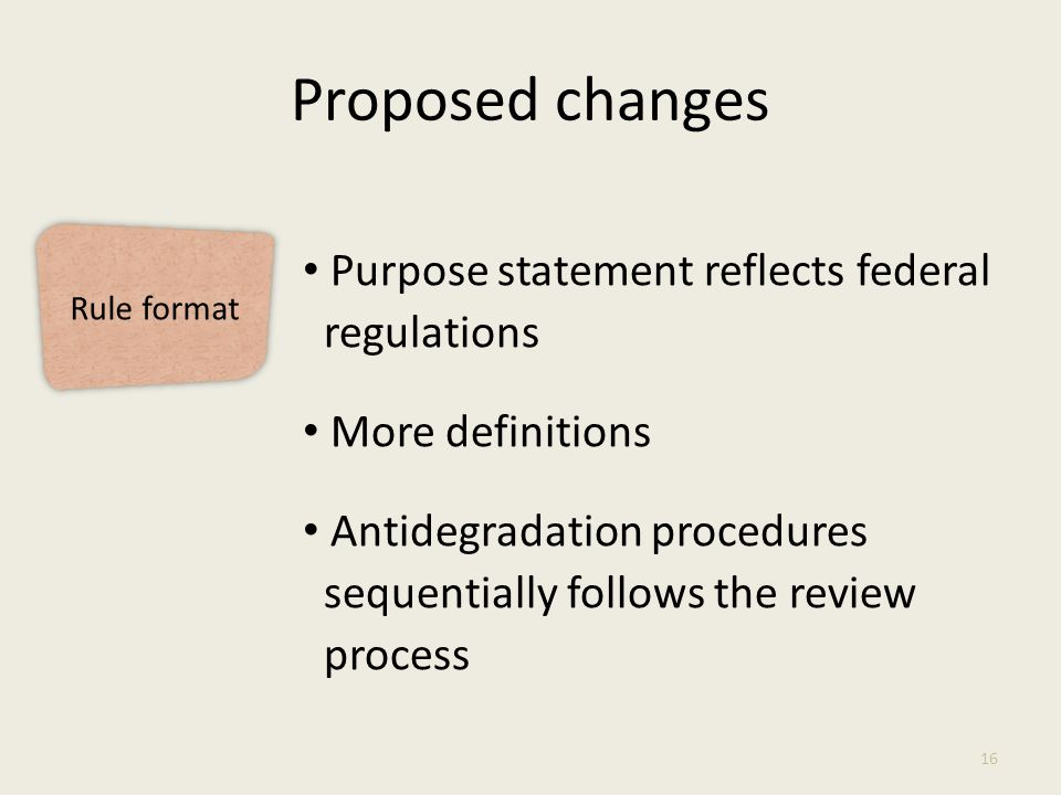 Rule format Proposed changes 16 Purpose statement reflects federal regulations More definitions Antidegradation procedures sequentially follows the review process