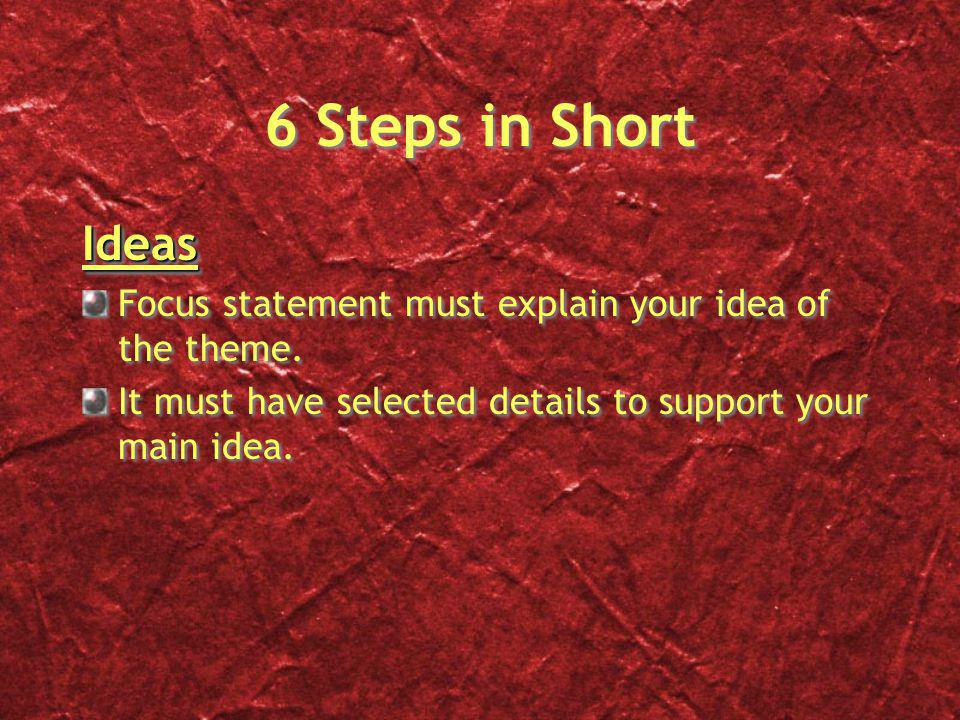 6 Steps in Short Ideas Focus statement must explain your idea of the theme. It must have selected details to support your main idea.Ideas Focus statem