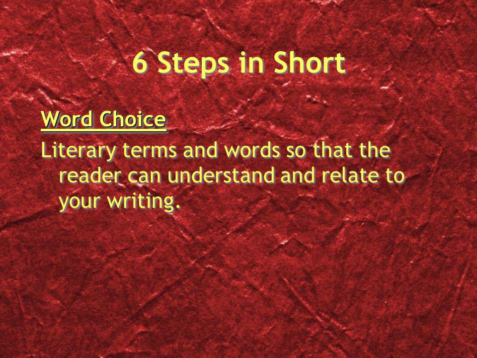 6 Steps in Short Word Choice Literary terms and words so that the reader can understand and relate to your writing. Word Choice Literary terms and wor