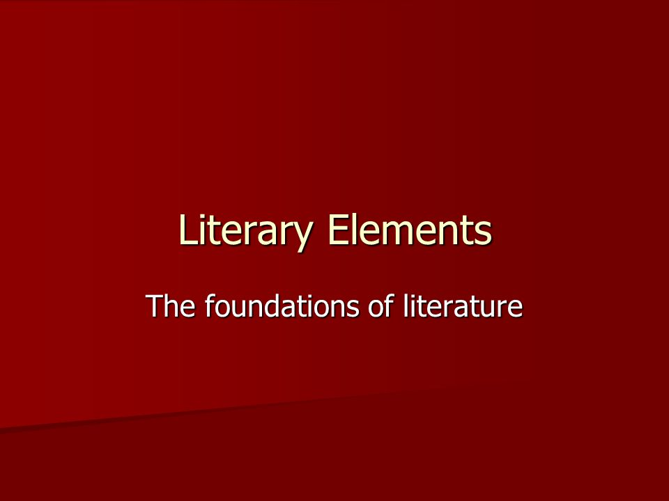 Literary Elements The foundations of literature