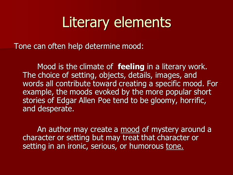 Literary elements Tone can often help determine mood: Mood is the climate of feeling in a literary work. The choice of setting, objects, details, imag