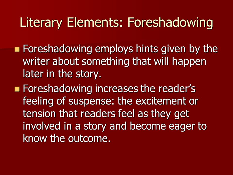 Literary Elements: Foreshadowing Foreshadowing employs hints given by the writer about something that will happen later in the story. Foreshadowing em