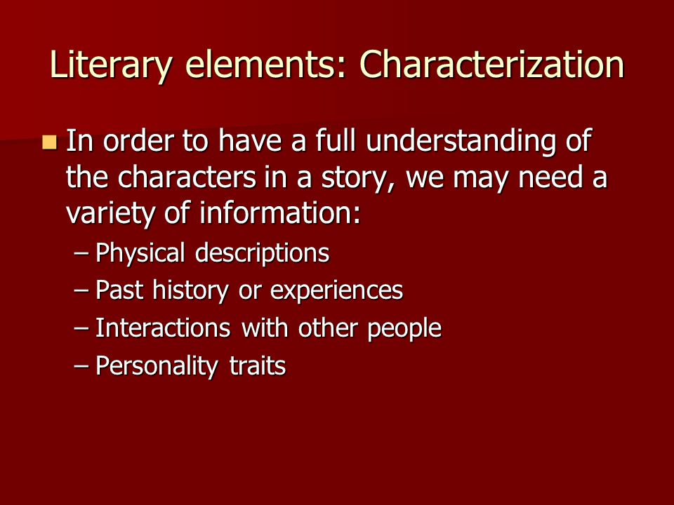 Literary elements: Characterization In order to have a full understanding of the characters in a story, we may need a variety of information: In order