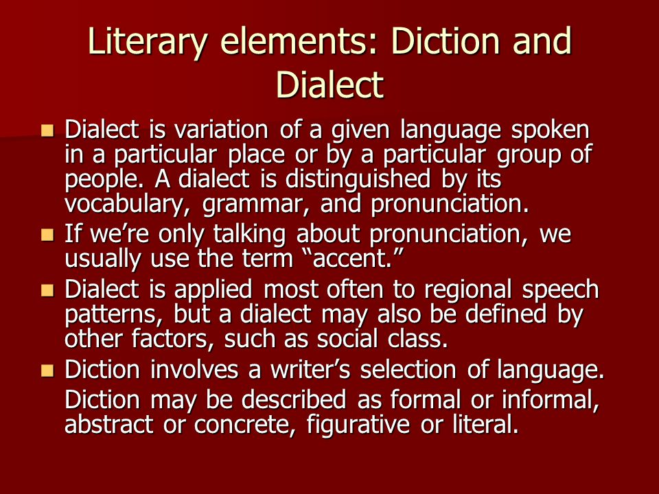 Literary elements: Diction and Dialect Dialect is variation of a given language spoken in a particular place or by a particular group of people. A dia
