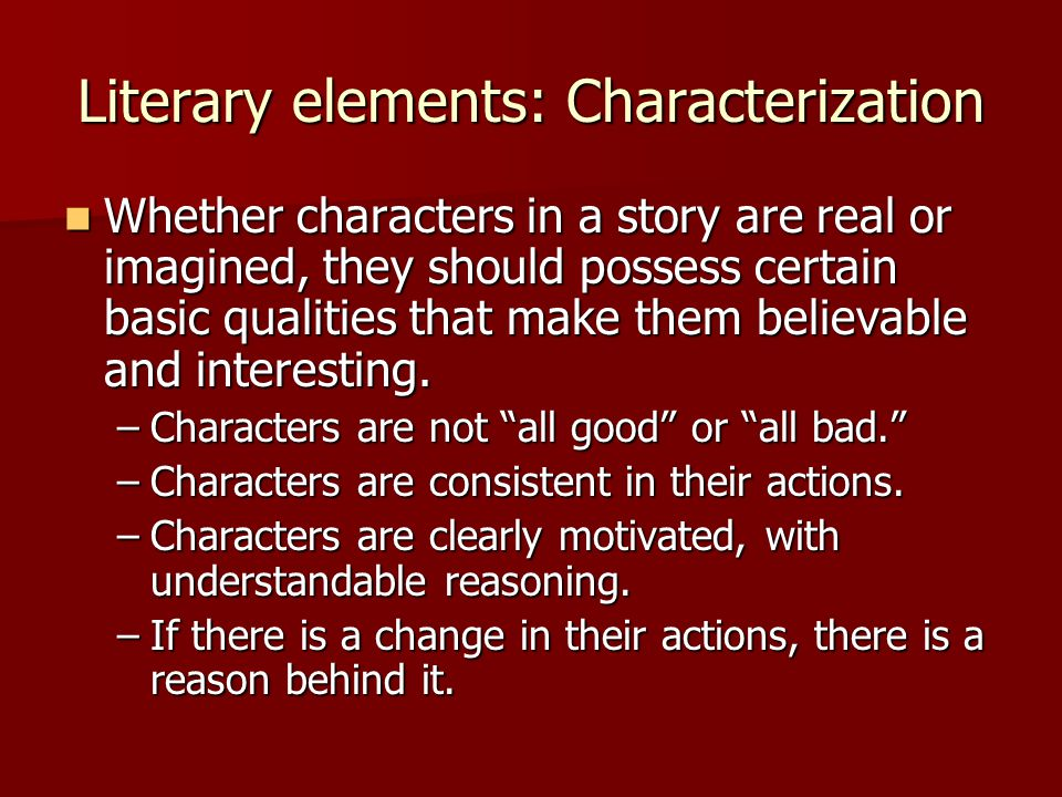 Literary elements: Characterization Whether characters in a story are real or imagined, they should possess certain basic qualities that make them bel