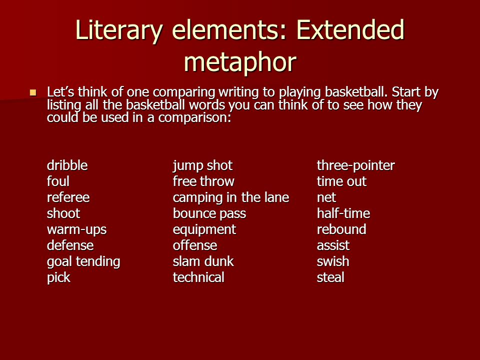 Literary elements: Extended metaphor Let's think of one comparing writing to playing basketball. Start by listing all the basketball words you can thi