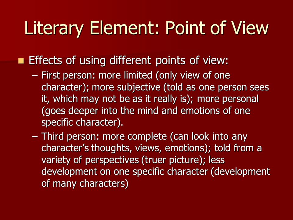 Literary Element: Point of View Effects of using different points of view: Effects of using different points of view: –First person: more limited (onl