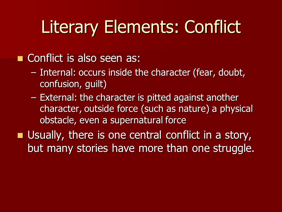 Literary Elements: Conflict Conflict is also seen as: Conflict is also seen as: –Internal: occurs inside the character (fear, doubt, confusion, guilt)