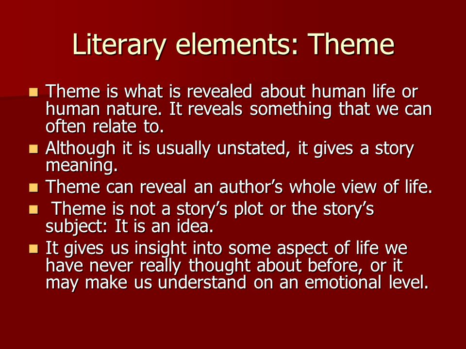 Literary elements: Theme Theme is what is revealed about human life or human nature. It reveals something that we can often relate to. Theme is what i