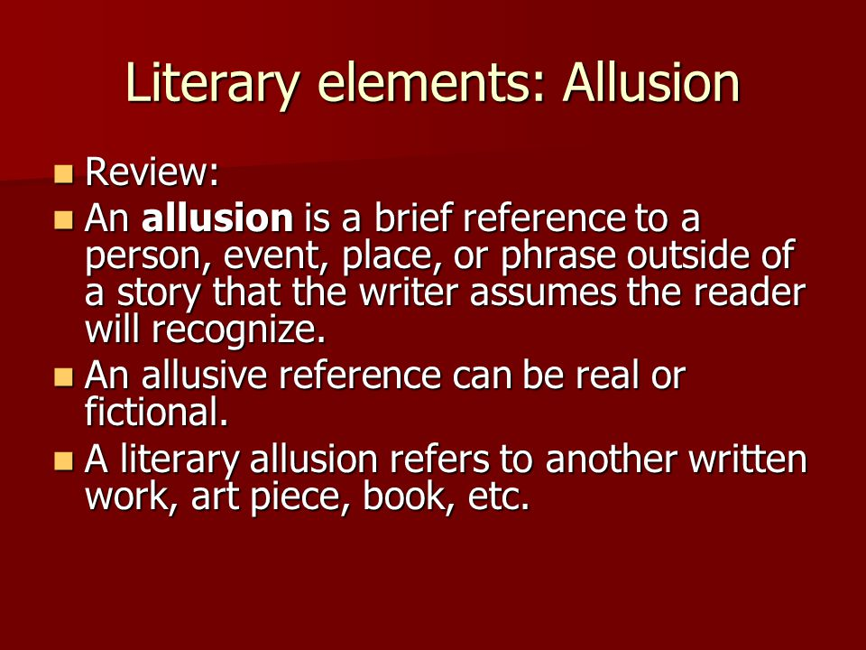 Literary elements: Allusion Review: Review: An allusion is a brief reference to a person, event, place, or phrase outside of a story that the writer a