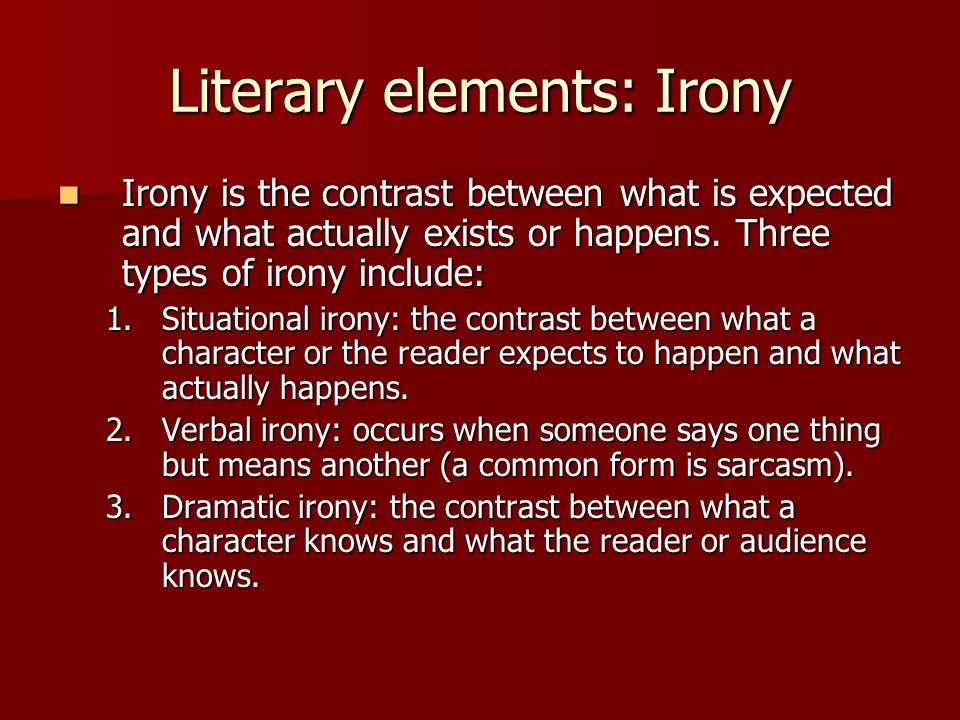 Literary elements: Irony Irony is the contrast between what is expected and what actually exists or happens. Three types of irony include: Irony is th