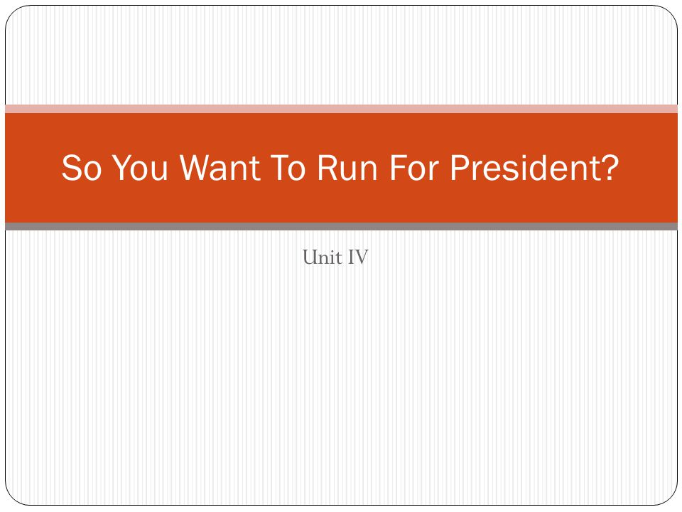 Unit IV So You Want To Run For President?