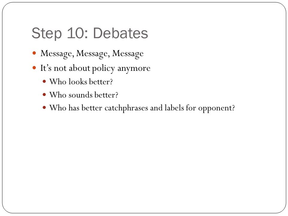 Step 10: Debates Message, Message, Message It's not about policy anymore Who looks better.