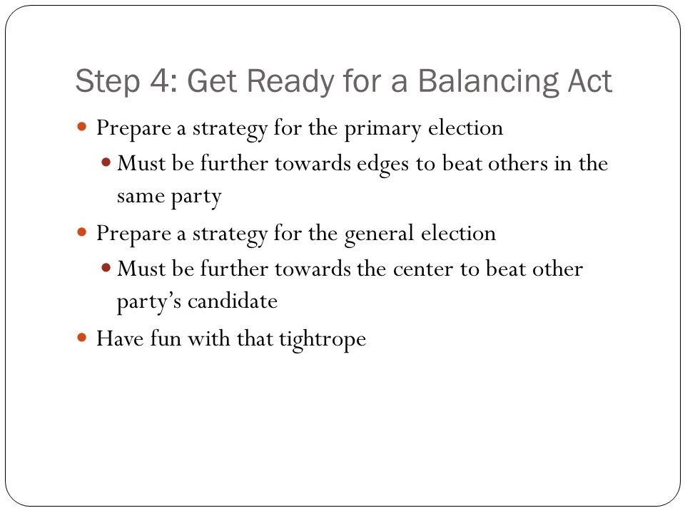 Step 4: Get Ready for a Balancing Act Prepare a strategy for the primary election Must be further towards edges to beat others in the same party Prepare a strategy for the general election Must be further towards the center to beat other party's candidate Have fun with that tightrope