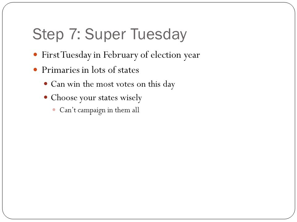 Step 7: Super Tuesday First Tuesday in February of election year Primaries in lots of states Can win the most votes on this day Choose your states wisely Can't campaign in them all