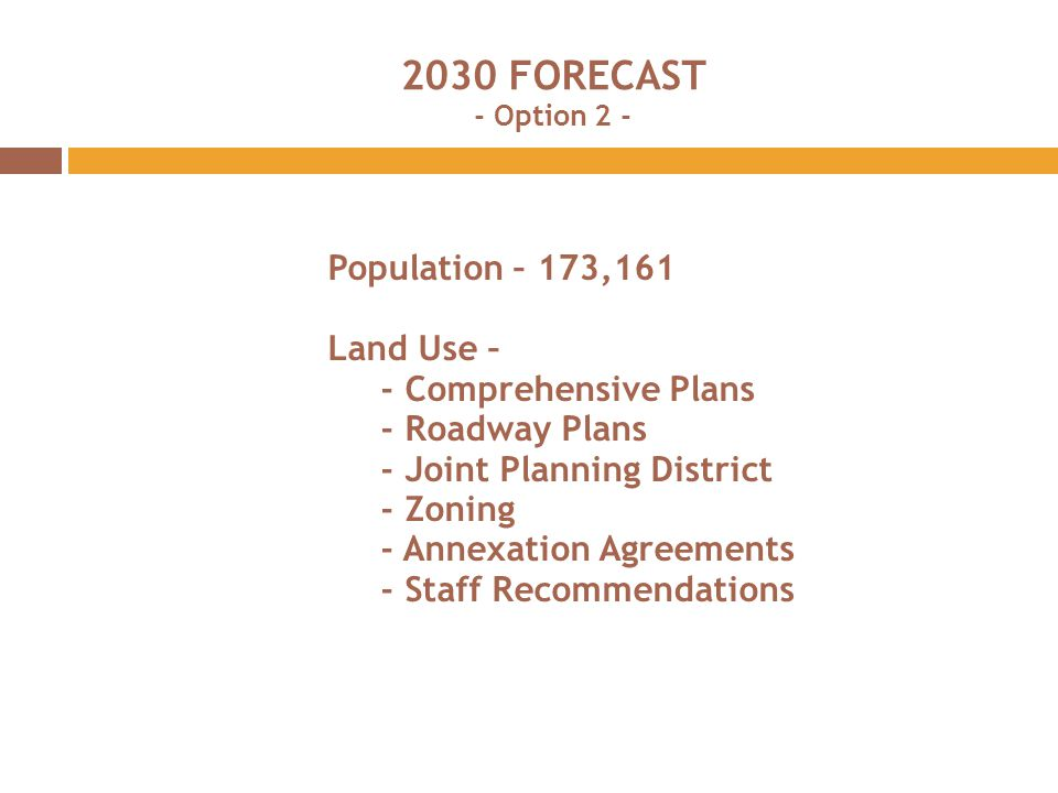 2030 FORECAST - Option 2 - Population – 173,161 Land Use – - Comprehensive Plans - Roadway Plans - Joint Planning District - Zoning - Annexation Agreements - Staff Recommendations