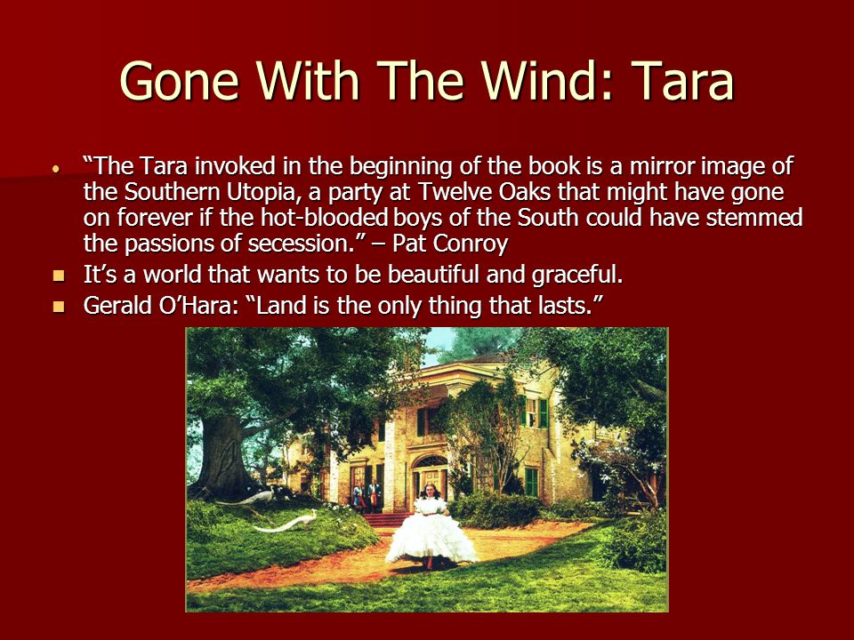 Gone With The Wind: Tara  The Tara invoked in the beginning of the book is a mirror image of the Southern Utopia, a party at Twelve Oaks that might have gone on forever if the hot-blooded boys of the South could have stemmed the passions of secession. – Pat Conroy It's a world that wants to be beautiful and graceful.