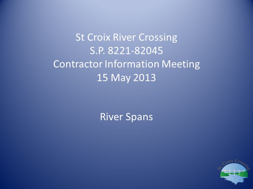 St Croix River Crossing S.P. 8221-82045 Contractor Information Meeting 15 May 2013 River Spans