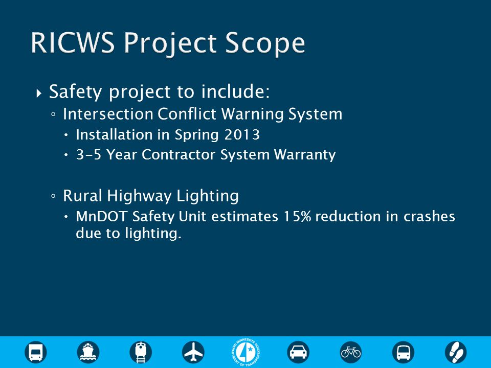  Safety project to include: ◦ Intersection Conflict Warning System  Installation in Spring 2013  3-5 Year Contractor System Warranty ◦ Rural Highway Lighting  MnDOT Safety Unit estimates 15% reduction in crashes due to lighting.