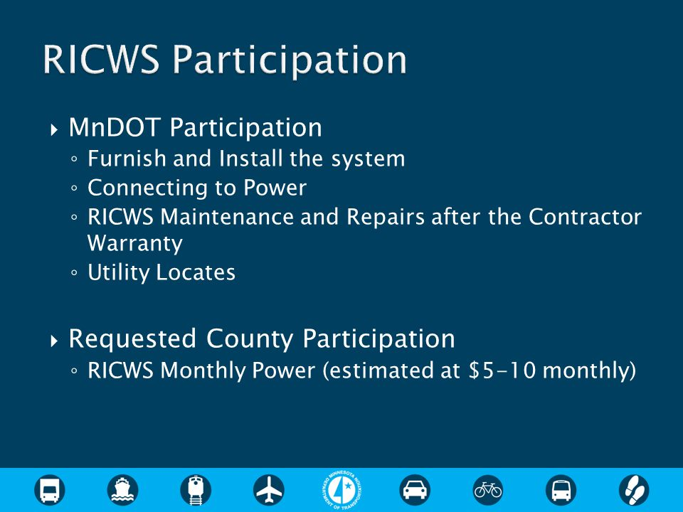  MnDOT Participation ◦ Furnish and Install the system ◦ Connecting to Power ◦ RICWS Maintenance and Repairs after the Contractor Warranty ◦ Utility Locates  Requested County Participation ◦ RICWS Monthly Power (estimated at $5-10 monthly)