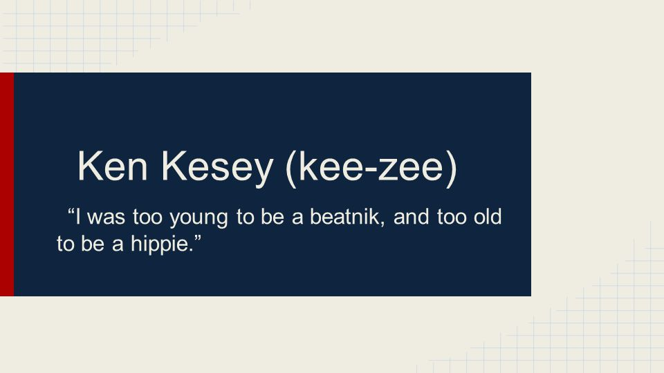 Ken Kesey (kee-zee) I was too young to be a beatnik, and too old to be a hippie.