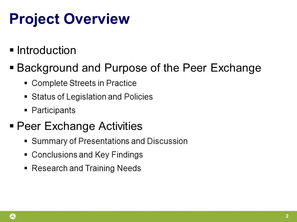 Project Overview  Introduction  Background and Purpose of the Peer Exchange  Complete Streets in Practice  Status of Legislation and Policies  Participants  Peer Exchange Activities  Summary of Presentations and Discussion  Conclusions and Key Findings  Research and Training Needs 2
