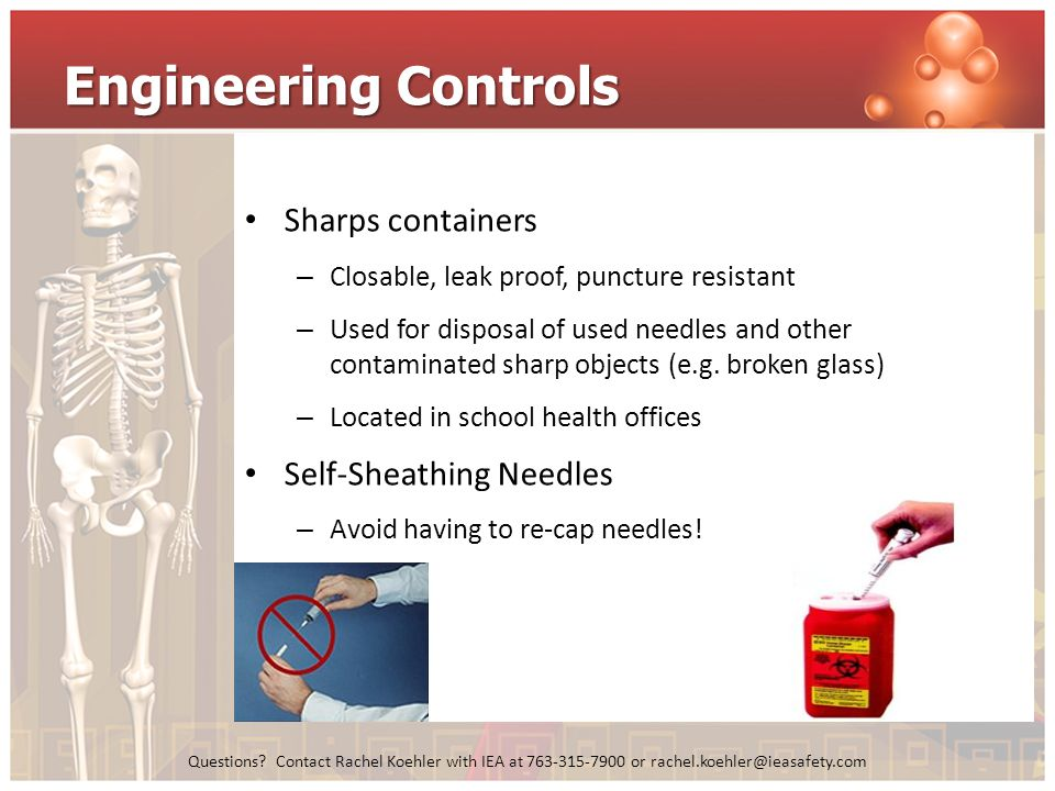 Questions? Contact Rachel Koehler with IEA at 763-315-7900 or rachel.koehler@ieasafety.com Engineering Controls Sharps containers – Closable, leak pro