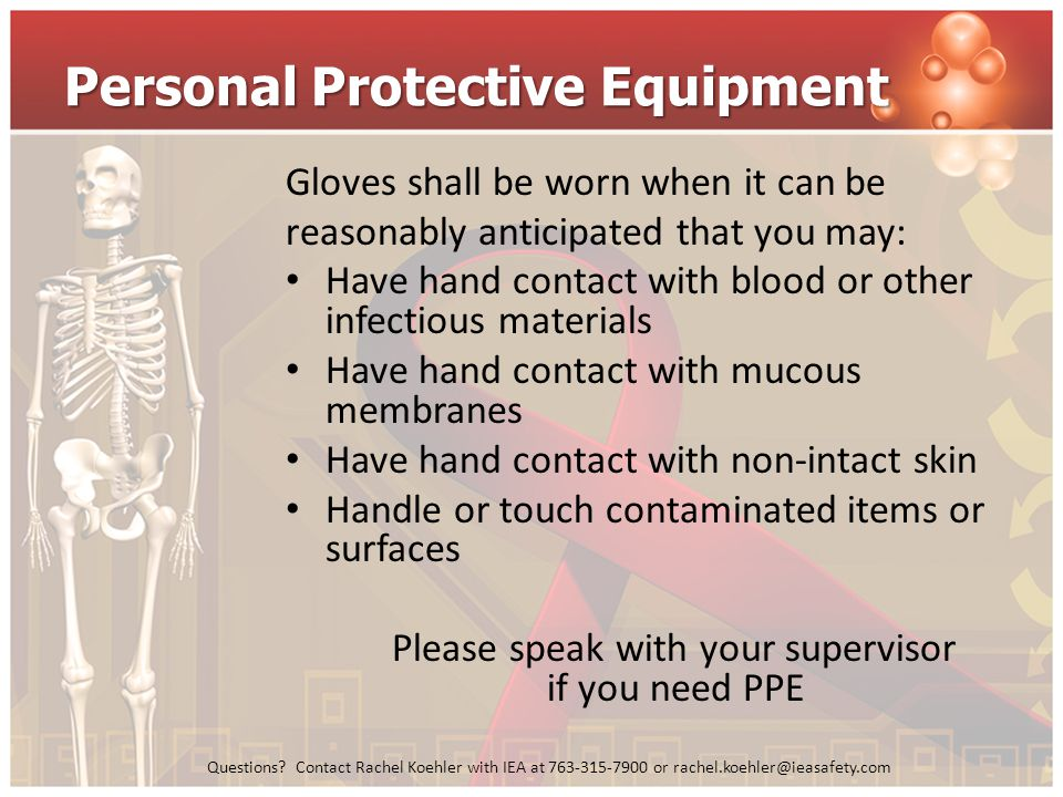 Questions? Contact Rachel Koehler with IEA at 763-315-7900 or rachel.koehler@ieasafety.com Personal Protective Equipment Gloves shall be worn when it