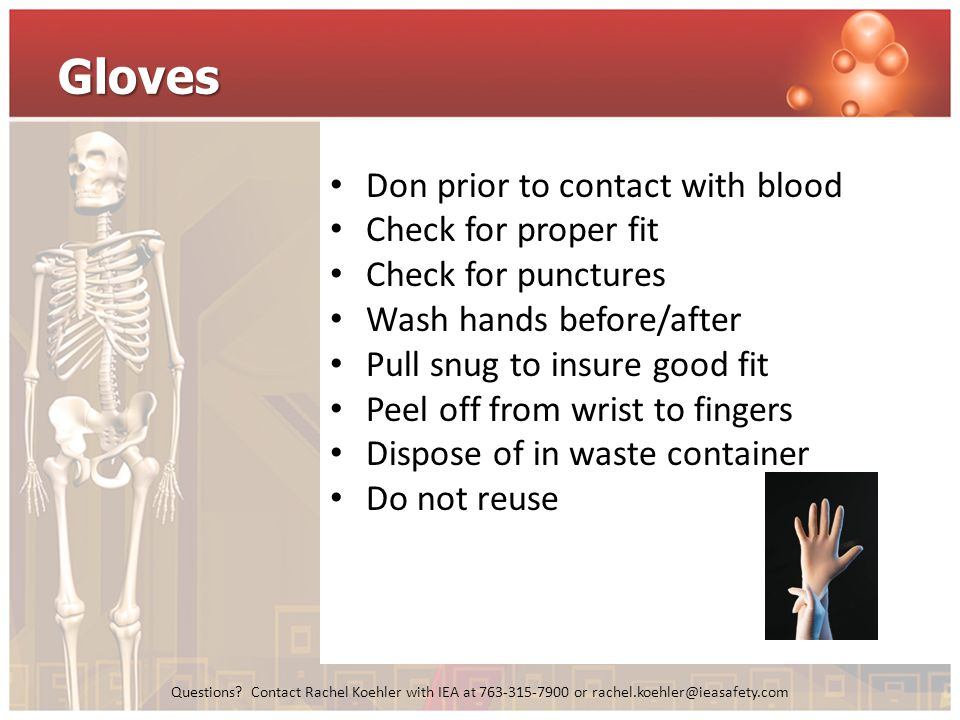 Questions? Contact Rachel Koehler with IEA at 763-315-7900 or rachel.koehler@ieasafety.com Gloves Don prior to contact with blood Check for proper fit