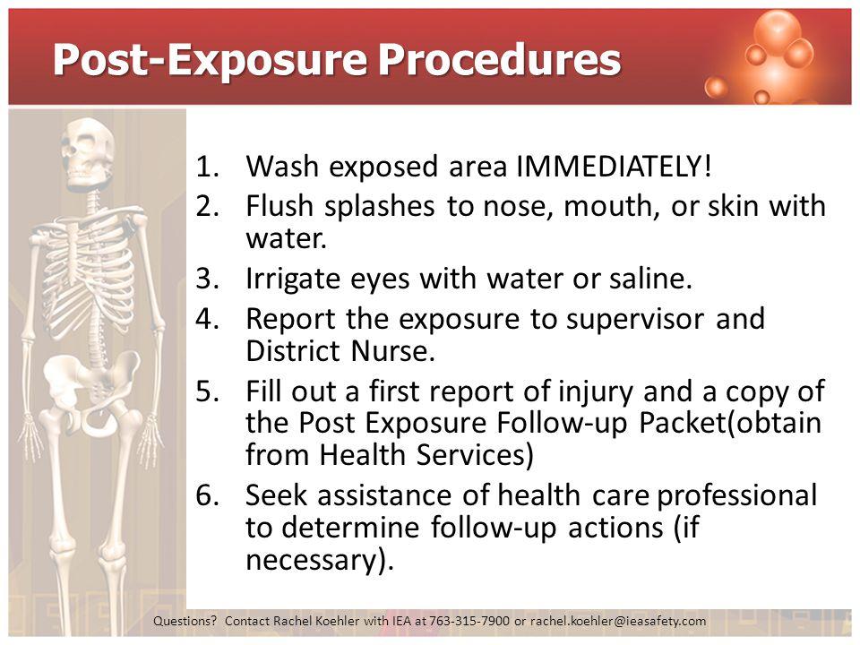 Questions? Contact Rachel Koehler with IEA at 763-315-7900 or rachel.koehler@ieasafety.com Post-Exposure Procedures 1.Wash exposed area IMMEDIATELY! 2