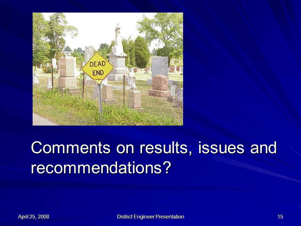 April 25, 2008 District Engineer Presentation 15 Comments on results, issues and recommendations?