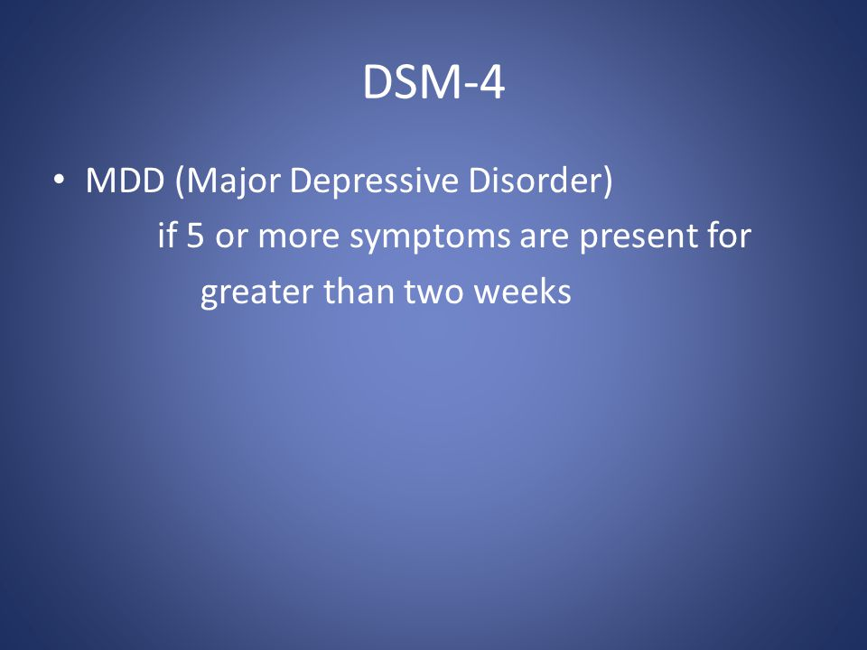 DSM-4 MDD (Major Depressive Disorder) if 5 or more symptoms are present for greater than two weeks
