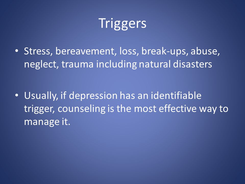 Triggers Stress, bereavement, loss, break-ups, abuse, neglect, trauma including natural disasters Usually, if depression has an identifiable trigger,