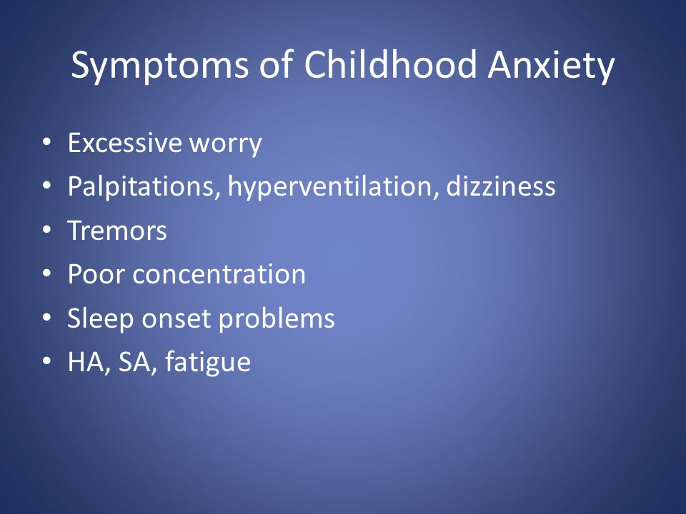 Symptoms of Childhood Anxiety Excessive worry Palpitations, hyperventilation, dizziness Tremors Poor concentration Sleep onset problems HA, SA, fatigu