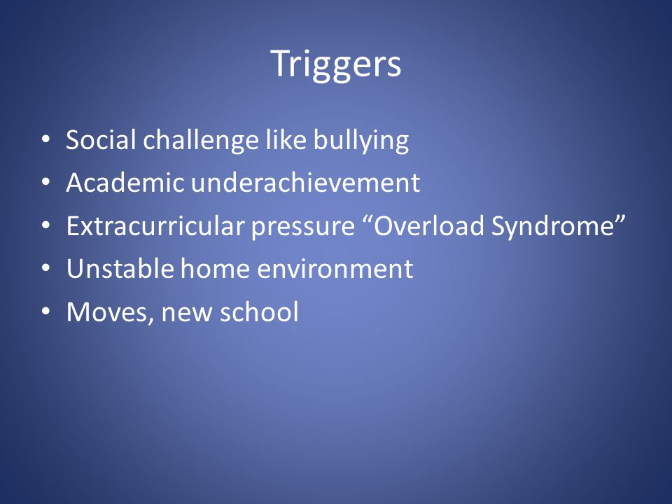 """Triggers Social challenge like bullying Academic underachievement Extracurricular pressure """"Overload Syndrome"""" Unstable home environment Moves, new sc"""
