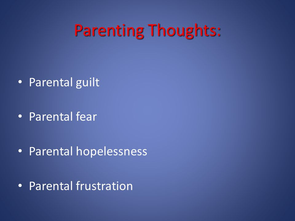 Parenting Thoughts: Parental guilt Parental fear Parental hopelessness Parental frustration