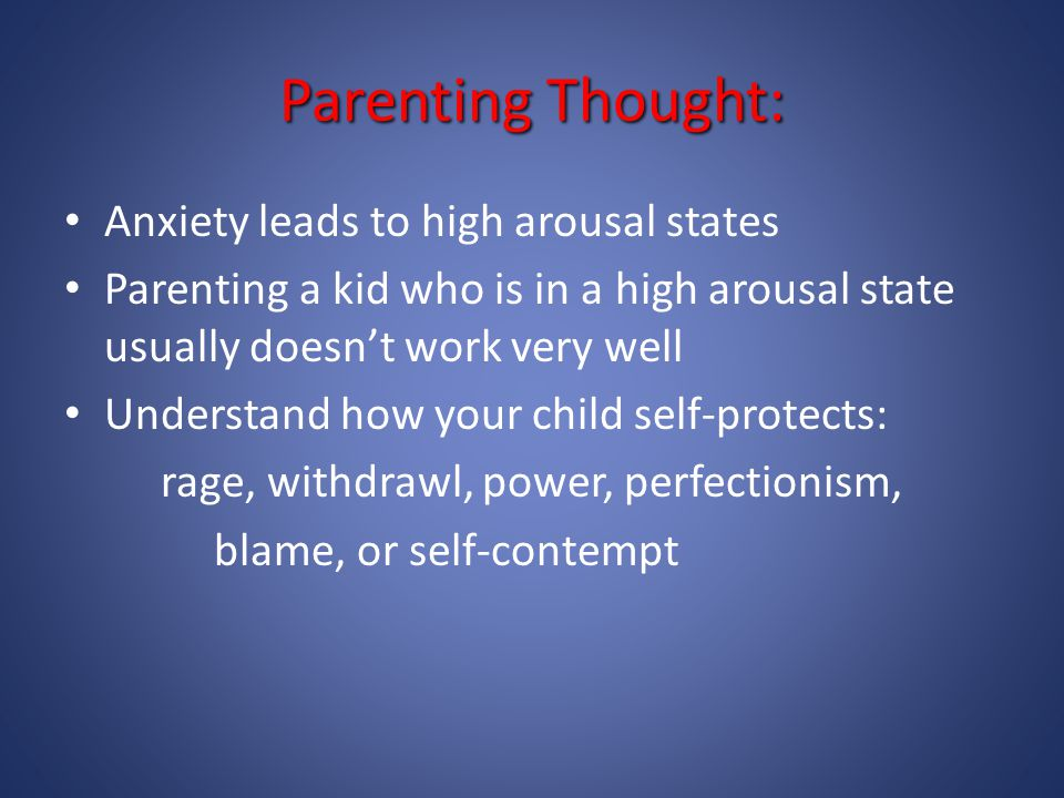 Parenting Thought: Anxiety leads to high arousal states Parenting a kid who is in a high arousal state usually doesn't work very well Understand how y
