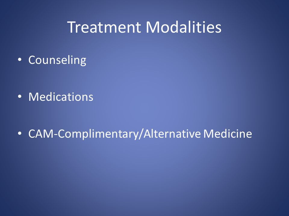 Treatment Modalities Counseling Medications CAM-Complimentary/Alternative Medicine