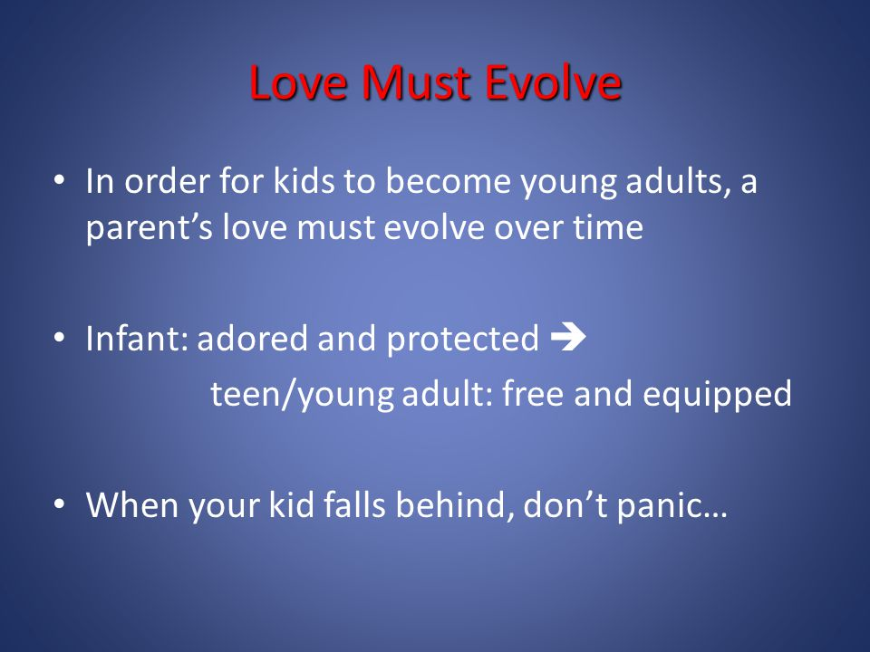 Love Must Evolve In order for kids to become young adults, a parent's love must evolve over time Infant: adored and protected  teen/young adult: free