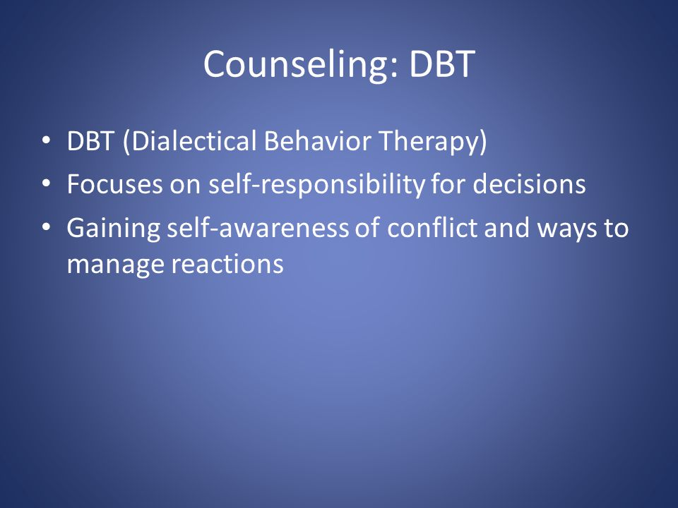 Counseling: DBT DBT (Dialectical Behavior Therapy) Focuses on self-responsibility for decisions Gaining self-awareness of conflict and ways to manage