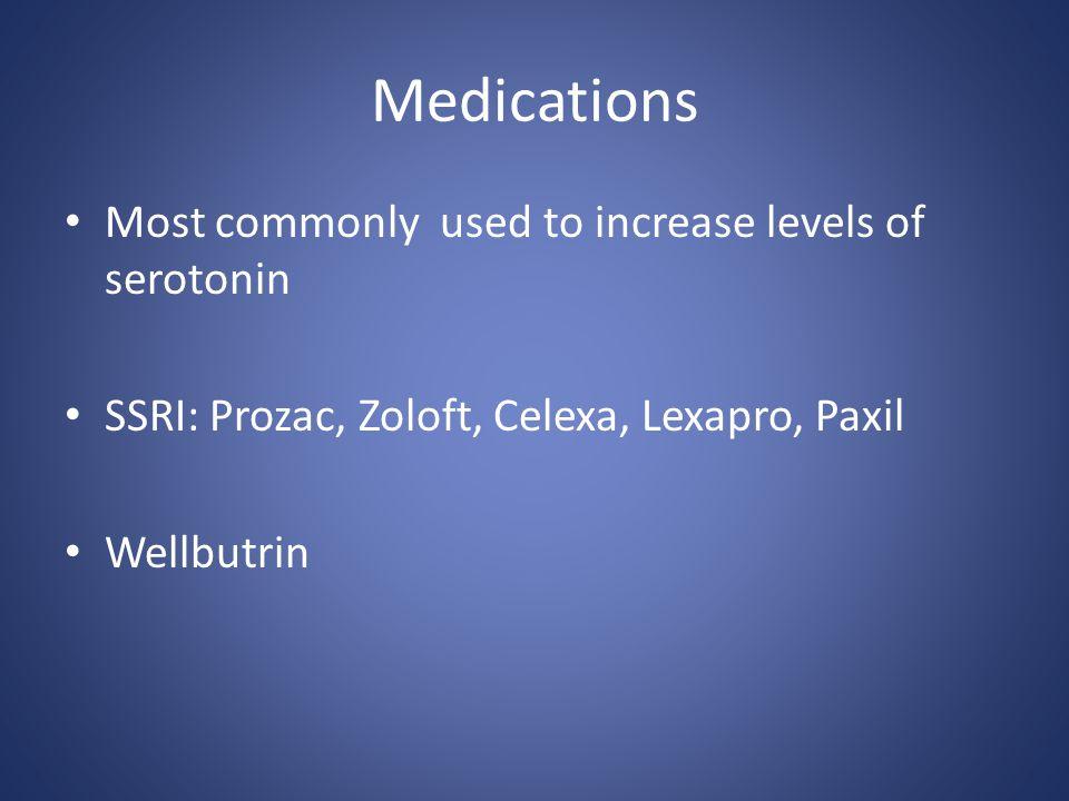 Medications Most commonly used to increase levels of serotonin SSRI: Prozac, Zoloft, Celexa, Lexapro, Paxil Wellbutrin