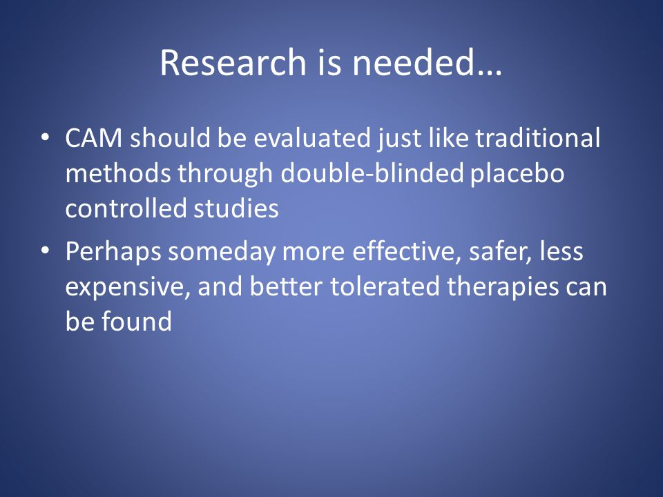 Research is needed… CAM should be evaluated just like traditional methods through double-blinded placebo controlled studies Perhaps someday more effec