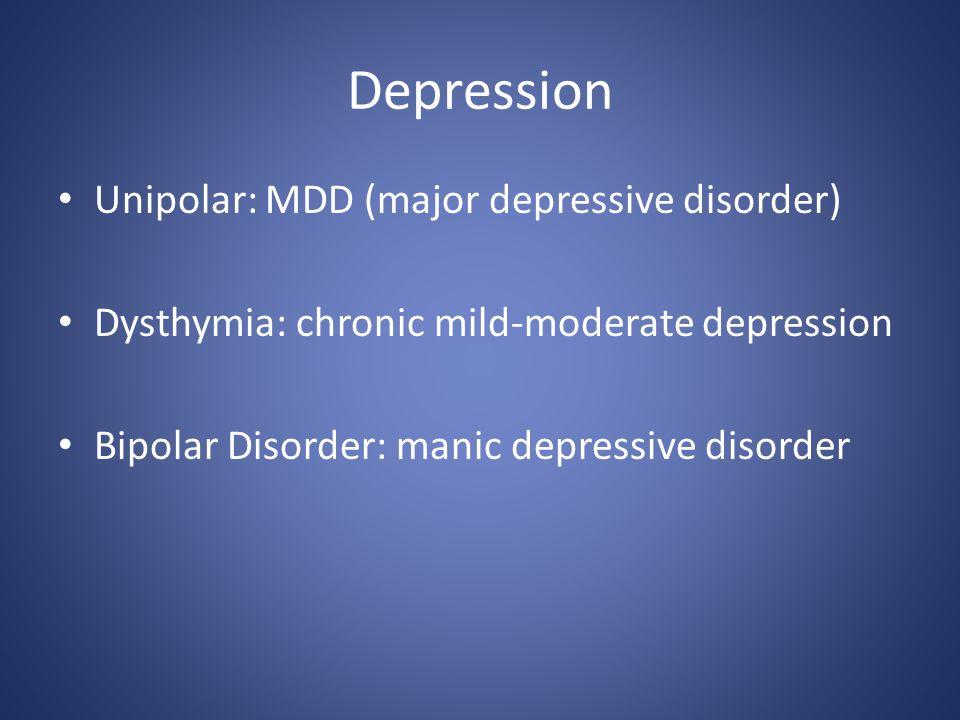 Depression Unipolar: MDD (major depressive disorder) Dysthymia: chronic mild-moderate depression Bipolar Disorder: manic depressive disorder
